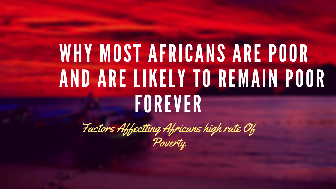 Why Most Africans Are Poor And Are Likely To Remain Poor Forever